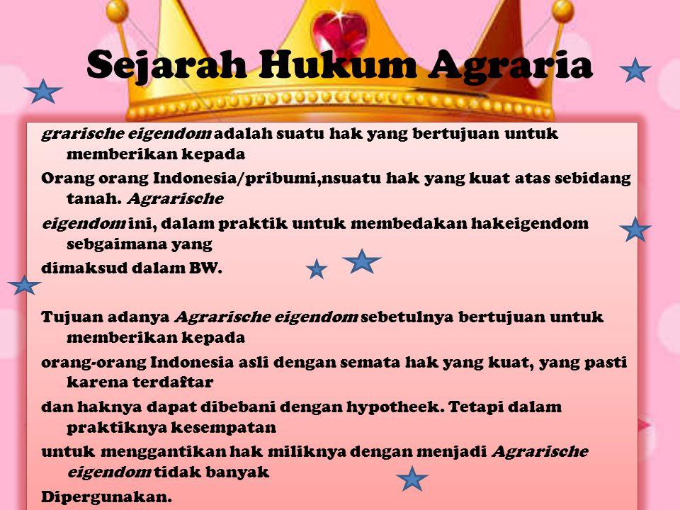 Sejarah Hukum Agraria grarische eigendom adalah suatu hak yang bertujuan untuk memberikan kepada Orang orang Indonesia/pribumi,nsuatu hak yang kuat at