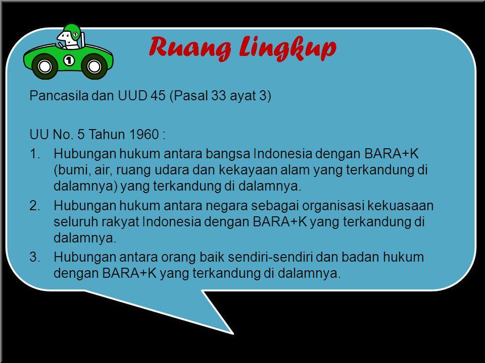 Ruang Lingkup Pancasila dan UUD 45 (Pasal 33 ayat 3) UU No. 5 Tahun 1960 : 1.Hubungan hukum antara bangsa Indonesia dengan BARA+K (bumi, air, ruang ud