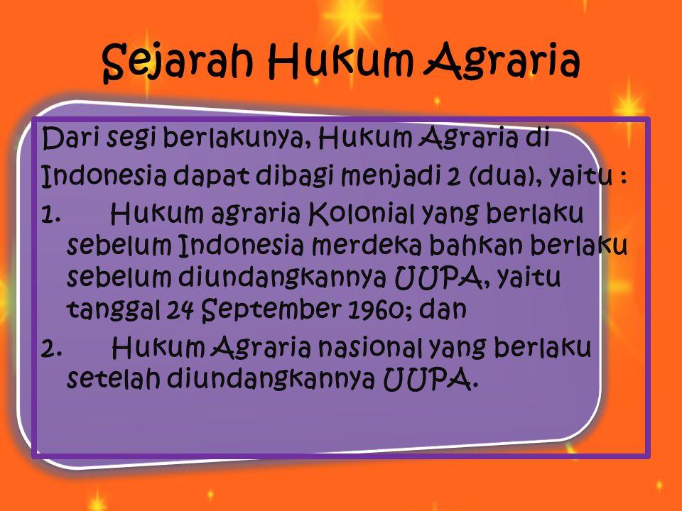 Sejarah Hukum Agraria Dari segi berlakunya, Hukum Agraria di Indonesia dapat dibagi menjadi 2 (dua), yaitu : 1. Hukum agraria Kolonial yang berlaku se