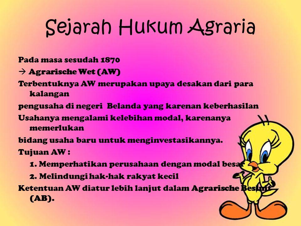 Sejarah Hukum Agraria Pada masa sesudah 1870  Agrarische Wet (AW) Terbentuknya AW merupakan upaya desakan dari para kalangan pengusaha di negeri Bela