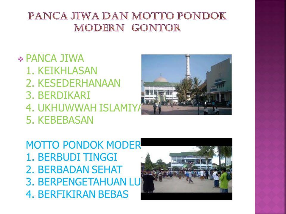  PANCA JIWA 1. KEIKHLASAN 2. KESEDERHANAAN 3. BERDIKARI 4. UKHUWWAH ISLAMIYAH 5. KEBEBASAN MOTTO PONDOK MODERN 1. BERBUDI TINGGI 2. BERBADAN SEHAT 3.