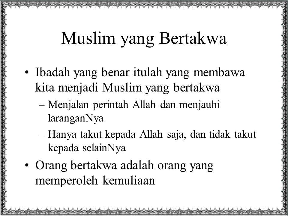 Muslim yang Bertakwa Ibadah yang benar itulah yang membawa kita menjadi Muslim yang bertakwa –Menjalan perintah Allah dan menjauhi laranganNya –Hanya