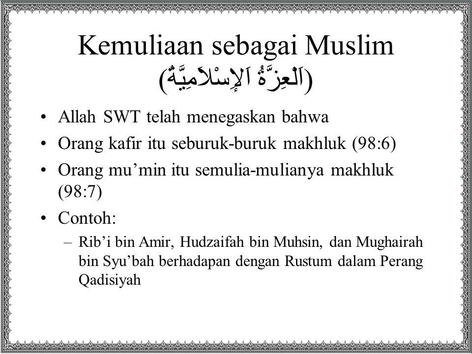 Kemuliaan sebagai Muslim (اَلْعِزَّةُ اَلإِسْلاَمِيَّةُ) Allah SWT telah menegaskan bahwa Orang kafir itu seburuk-buruk makhluk (98:6) Orang mu'min it