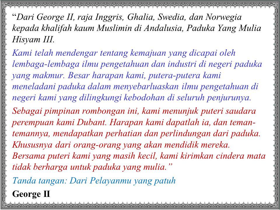 """Dari George II, raja Inggris, Ghalia, Swedia, dan Norwegia kepada khalifah kaum Muslimin di Andalusia, Paduka Yang Mulia Hisyam III. Kami telah mende"