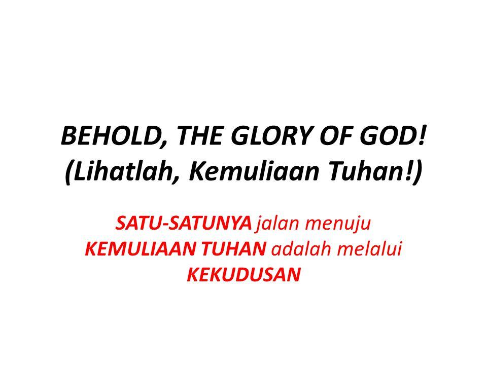 BEHOLD, THE GLORY OF GOD! (Lihatlah, Kemuliaan Tuhan!) SATU-SATUNYA jalan menuju KEMULIAAN TUHAN adalah melalui KEKUDUSAN