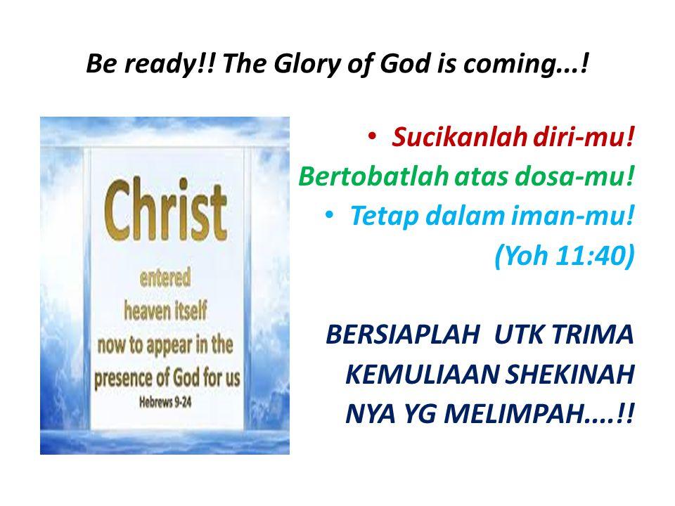 Be ready!! The Glory of God is coming...! Sucikanlah diri-mu! Bertobatlah atas dosa-mu! Tetap dalam iman-mu! (Yoh 11:40) BERSIAPLAH UTK TRIMA KEMULIAA
