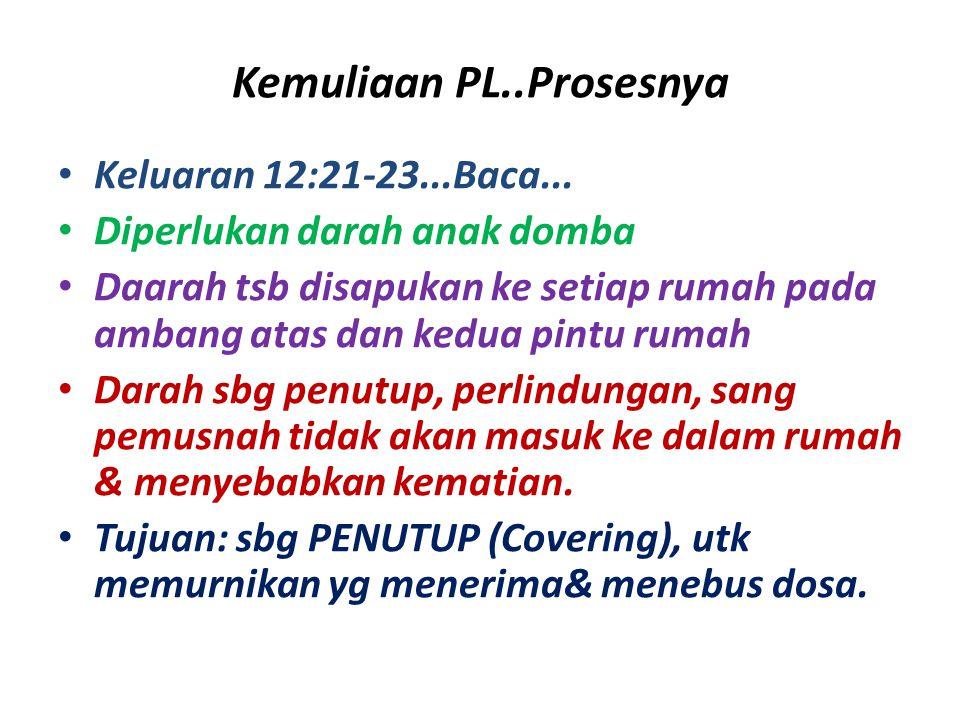 Kemuliaan PL..Prosesnya Keluaran 12:21-23...Baca... Diperlukan darah anak domba Daarah tsb disapukan ke setiap rumah pada ambang atas dan kedua pintu