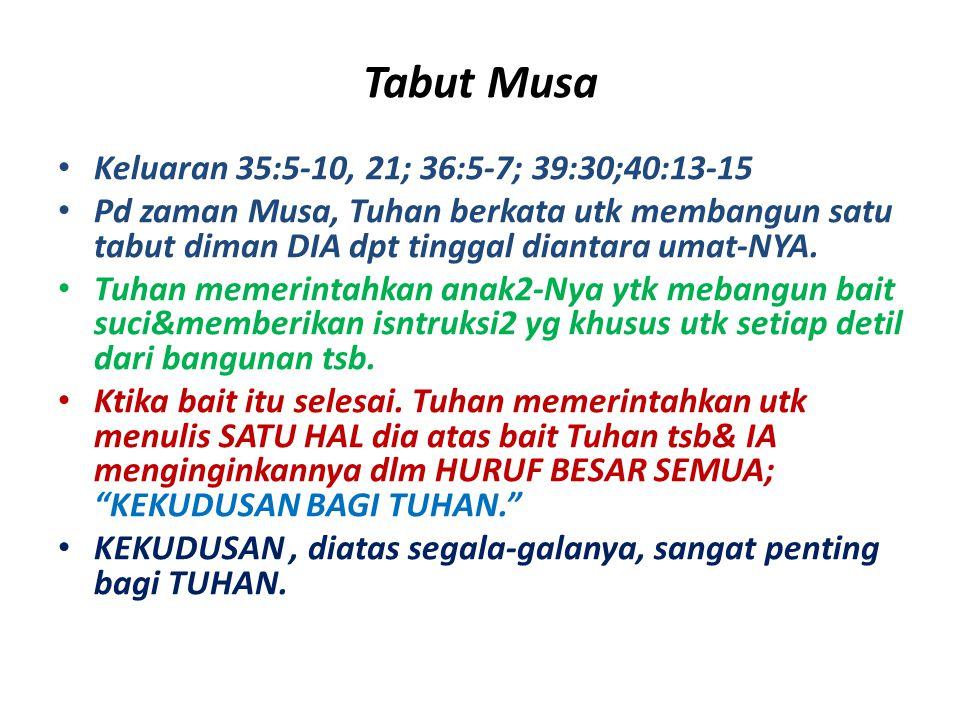 Tabut Musa Keluaran 35:5-10, 21; 36:5-7; 39:30;40:13-15 Pd zaman Musa, Tuhan berkata utk membangun satu tabut diman DIA dpt tinggal diantara umat-NYA.