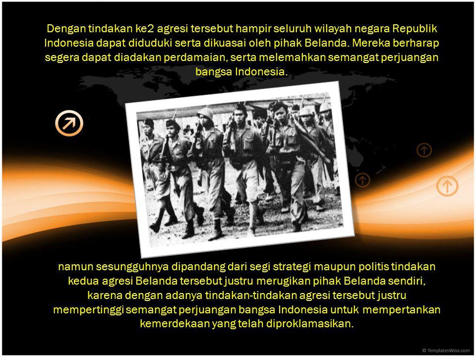 Dengan tindakan ke2 agresi tersebut hampir seluruh wilayah negara Republik Indonesia dapat diduduki serta dikuasai oleh pihak Belanda. Mereka berharap