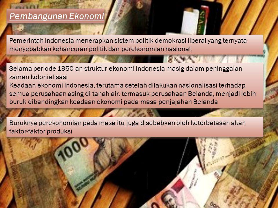 Pembangunan Ekonomi Pemerintah Indonesia menerapkan sistem politik demokrasi liberal yang ternyata menyebabkan kehancuran politik dan perekonomian nas
