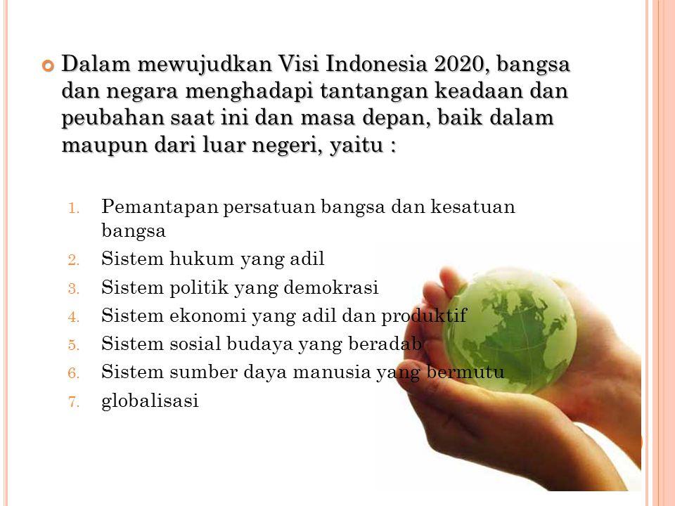 Dalam mewujudkan Visi Indonesia 2020, bangsa dan negara menghadapi tantangan keadaan dan peubahan saat ini dan masa depan, baik dalam maupun dari luar