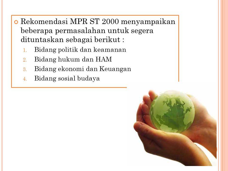 Rekomendasi MPR ST 2000 menyampaikan beberapa permasalahan untuk segera dituntaskan sebagai berikut : 1. Bidang politik dan keamanan 2. Bidang hukum d