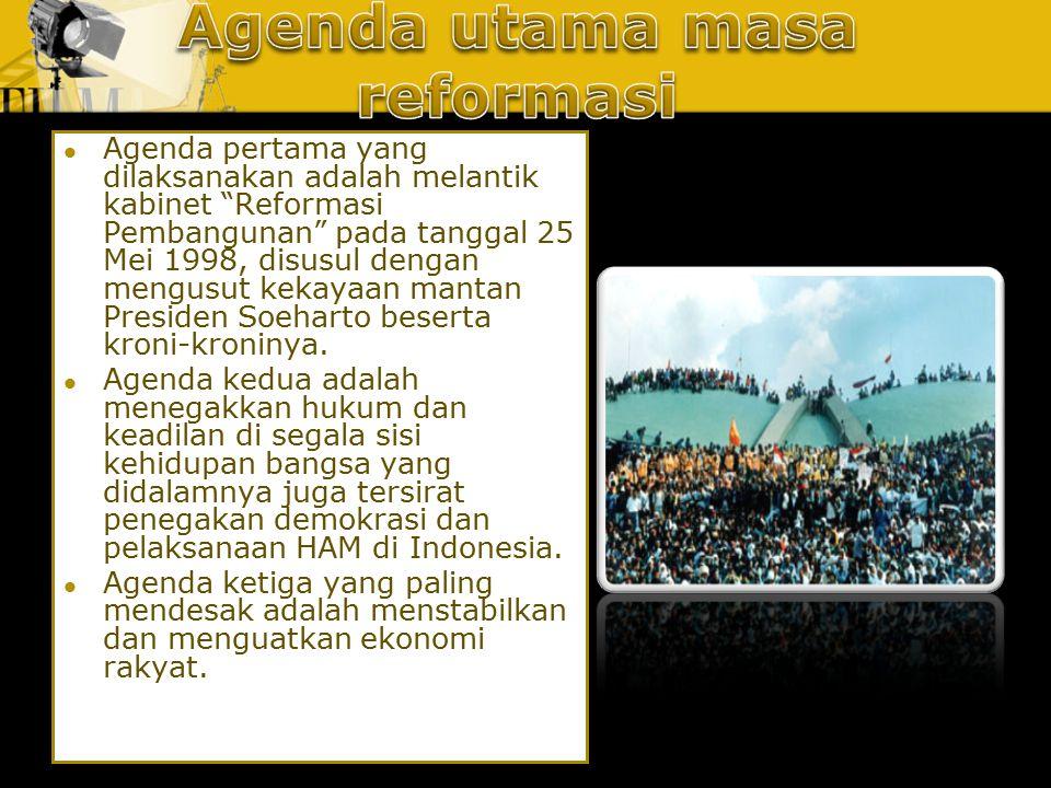 "Agenda pertama yang dilaksanakan adalah melantik kabinet ""Reformasi Pembangunan"" pada tanggal 25 Mei 1998, disusul dengan mengusut kekayaan mantan Pre"