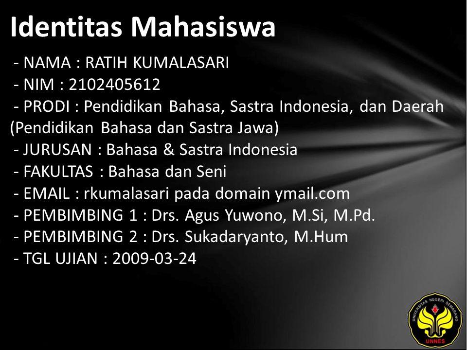 Identitas Mahasiswa - NAMA : RATIH KUMALASARI - NIM : 2102405612 - PRODI : Pendidikan Bahasa, Sastra Indonesia, dan Daerah (Pendidikan Bahasa dan Sastra Jawa) - JURUSAN : Bahasa & Sastra Indonesia - FAKULTAS : Bahasa dan Seni - EMAIL : rkumalasari pada domain ymail.com - PEMBIMBING 1 : Drs.