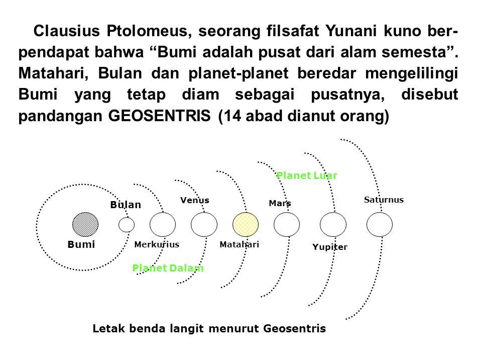 "Clausius Ptolomeus, seorang filsafat Yunani kuno ber- pendapat bahwa ""Bumi adalah pusat dari alam semesta"". Matahari, Bulan dan planet-planet beredar"