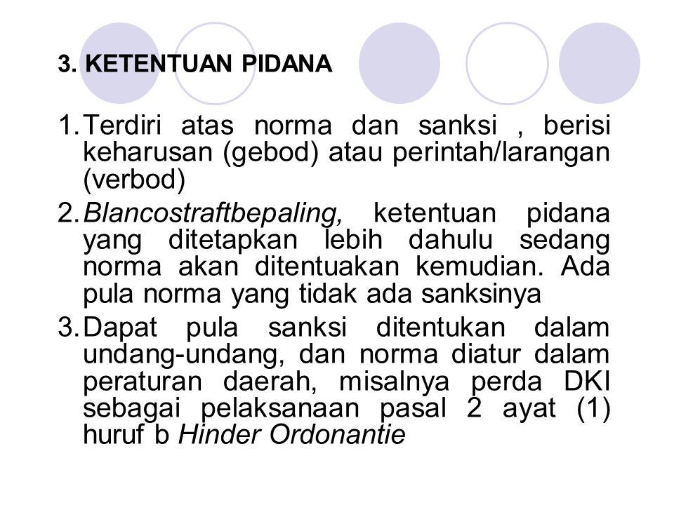 3. KETENTUAN PIDANA 1.Terdiri atas norma dan sanksi, berisi keharusan (gebod) atau perintah/larangan (verbod) 2.Blancostraftbepaling, ketentuan pidana