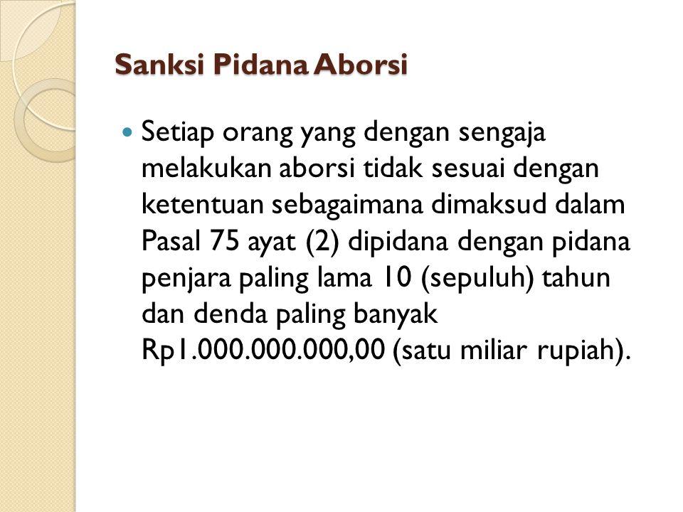 Sanksi Pidana Aborsi Setiap orang yang dengan sengaja melakukan aborsi tidak sesuai dengan ketentuan sebagaimana dimaksud dalam Pasal 75 ayat (2) dipidana dengan pidana penjara paling lama 10 (sepuluh) tahun dan denda paling banyak Rp1.000.000.000,00 (satu miliar rupiah).