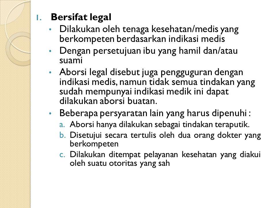 1. Bersifat legal Dilakukan oleh tenaga kesehatan/medis yang berkompeten berdasarkan indikasi medis Dengan persetujuan ibu yang hamil dan/atau suami A