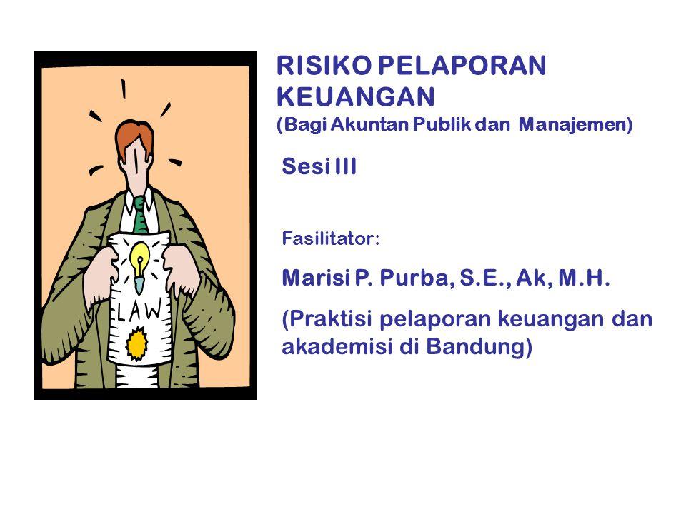RISIKO PELAPORAN KEUANGAN (Bagi Akuntan Publik dan Manajemen) Sesi III Fasilitator: Marisi P.