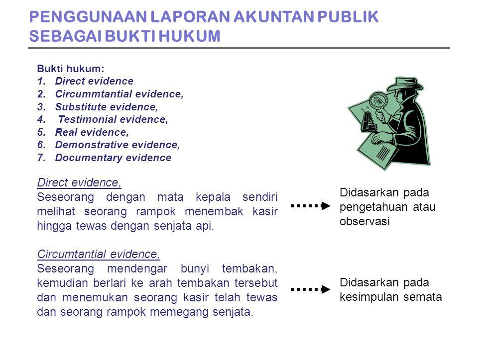 PENGGUNAAN LAPORAN AKUNTAN PUBLIK SEBAGAI BUKTI HUKUM Bukti hukum: 1.Direct evidence 2.Circummtantial evidence, 3.Substitute evidence, 4.