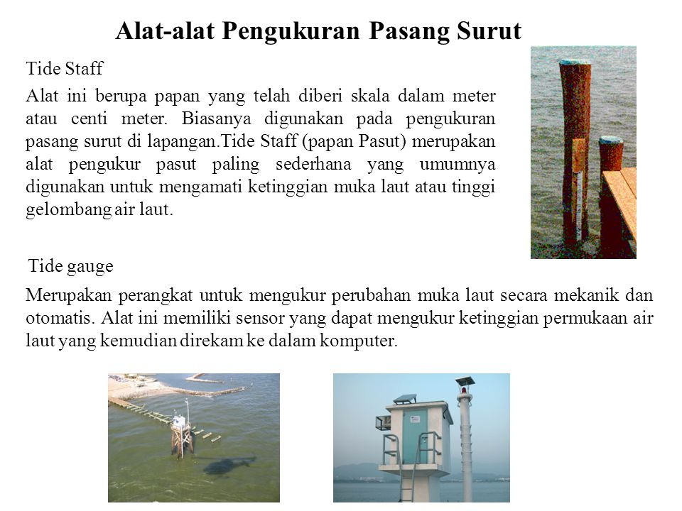 Alat-alat Pengukuran Pasang Surut Tide Staff Alat ini berupa papan yang telah diberi skala dalam meter atau centi meter.