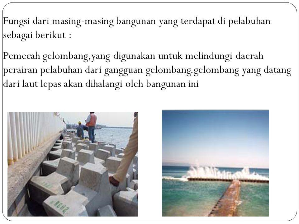 Fungsi dari masing-masing bangunan yang terdapat di pelabuhan sebagai berikut : Pemecah gelombang,yang digunakan untuk melindungi daerah perairan pelabuhan dari gangguan gelombang.gelombang yang datang dari laut lepas akan dihalangi oleh bangunan ini