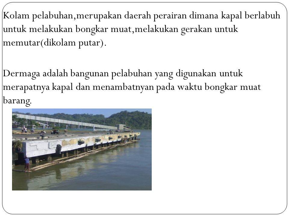 Kolam pelabuhan,merupakan daerah perairan dimana kapal berlabuh untuk melakukan bongkar muat,melakukan gerakan untuk memutar(dikolam putar). Dermaga a