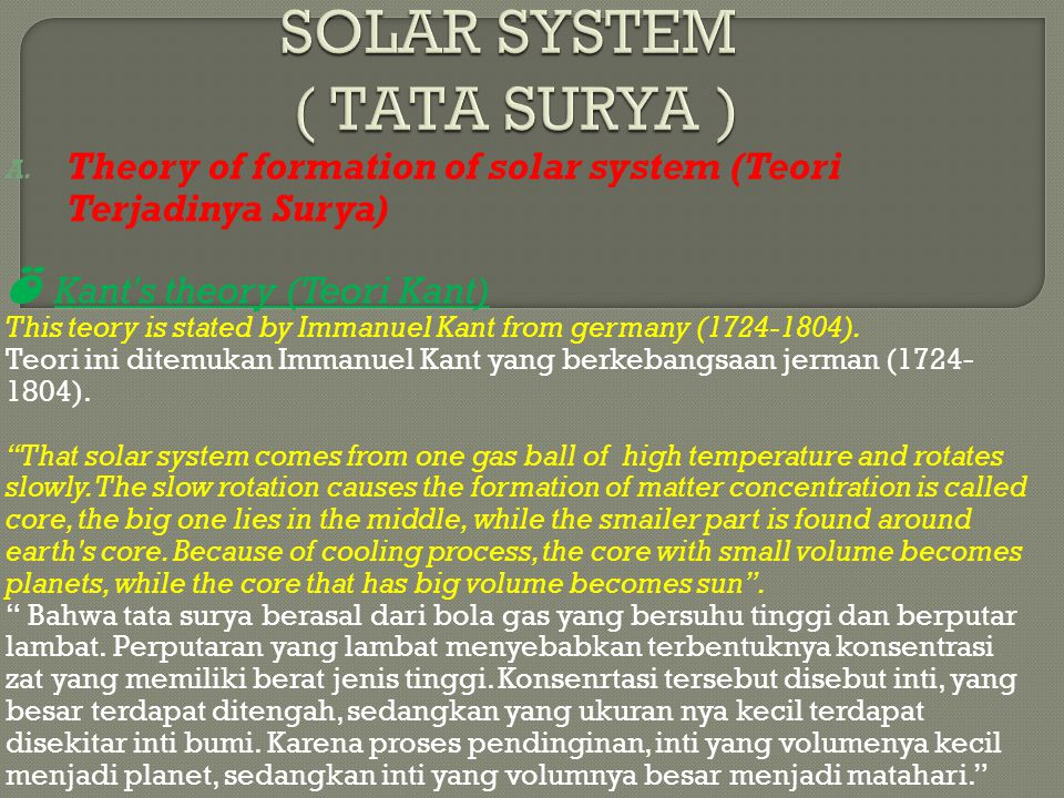 A. Theory of formation of solar system (Teori Terjadinya Surya) Ö Kant's theory (Teori Kant) This teory is stated by Immanuel Kant from germany (1724-