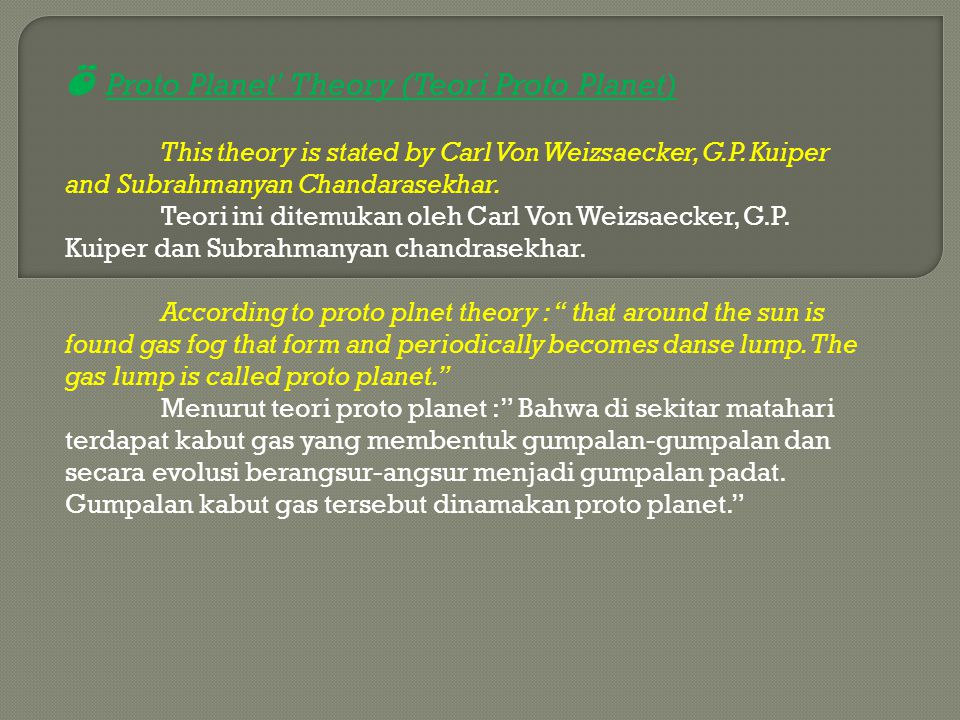 Ö Proto Planet' Theory (Teori Proto Planet) This theory is stated by Carl Von Weizsaecker, G.P. Kuiper and Subrahmanyan Chandarasekhar. Teori ini dite