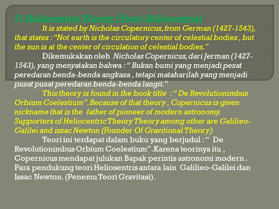 "2) Heliocentric Theory (Teori Heliosentris) It is stated by Nicholas Copernicus, from German (1427-1543), that states : ""Not earth is the circulatory"