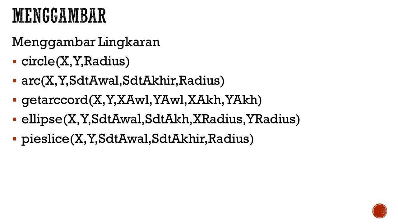 Menggambar Lingkaran  circle(X,Y,Radius)  arc(X,Y,SdtAwal,SdtAkhir,Radius)  getarccord(X,Y,XAwl,YAwl,XAkh,YAkh)  ellipse(X,Y,SdtAwal,SdtAkh,XRadius,YRadius)  pieslice(X,Y,SdtAwal,SdtAkhir,Radius)