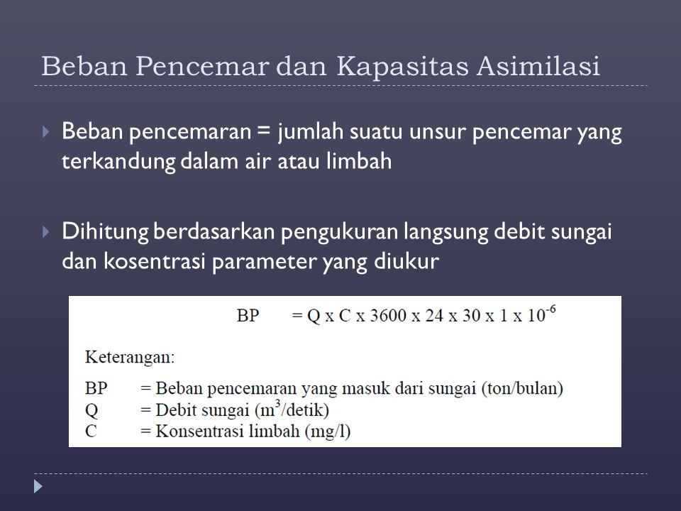 Beban Pencemar dan Kapasitas Asimilasi  Beban pencemaran = jumlah suatu unsur pencemar yang terkandung dalam air atau limbah  Dihitung berdasarkan p