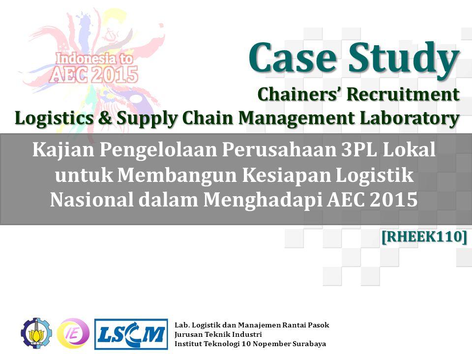 Case Study Chainers' Recruitment Logistics & Supply Chain Management Laboratory Kajian Pengelolaan Perusahaan 3PL Lokal untuk Membangun Kesiapan Logistik Nasional dalam Menghadapi AEC 2015 Lab.