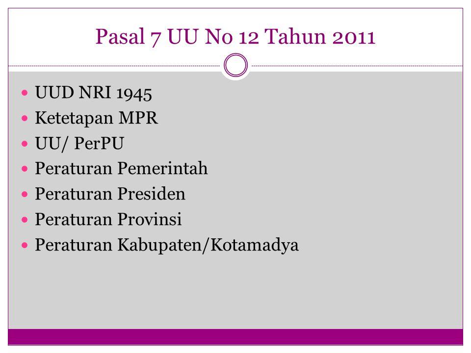 Pasal 7 UU No 12 Tahun 2011 UUD NRI 1945 Ketetapan MPR UU/ PerPU Peraturan Pemerintah Peraturan Presiden Peraturan Provinsi Peraturan Kabupaten/Kotama