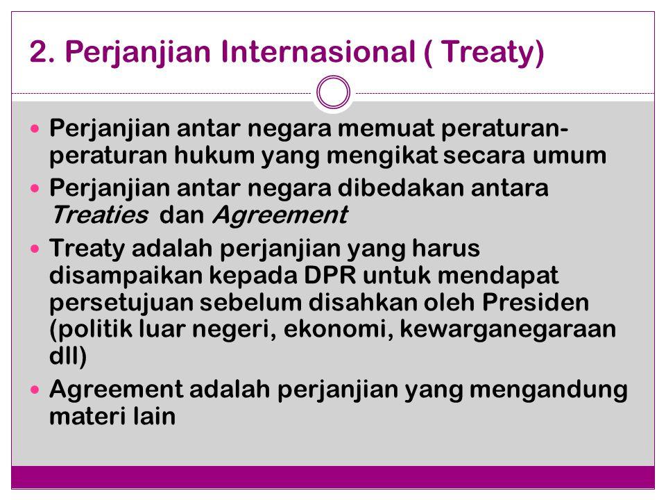 2. Perjanjian Internasional ( Treaty) Perjanjian antar negara memuat peraturan- peraturan hukum yang mengikat secara umum Perjanjian antar negara dibe