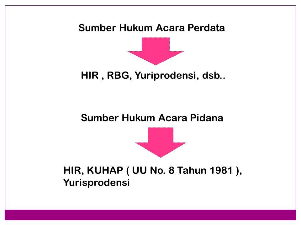 Sumber Hukum Acara Perdata HIR, RBG, Yuriprodensi, dsb.. Sumber Hukum Acara Pidana HIR, KUHAP ( UU No. 8 Tahun 1981 ), Yurisprodensi