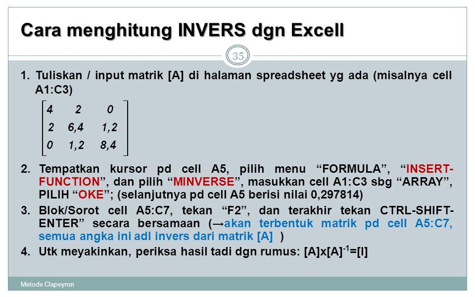 Cara menghitung INVERS dgn Excell Metode Clapeyron 35 1.Tuliskan / input matrik [A] di halaman spreadsheet yg ada (misalnya cell A1:C3) 2.Tempatkan kursor pd cell A5, pilih menu FORMULA , INSERT- FUNCTION , dan pilih MINVERSE , masukkan cell A1:C3 sbg ARRAY , PILIH OKE ; (selanjutnya pd cell A5 berisi nilai 0,297814) 3.Blok/Sorot cell A5:C7, tekan F2 , dan terakhir tekan CTRL-SHIFT- ENTER secara bersamaan (→akan terbentuk matrik pd cell A5:C7, semua angka ini adl invers dari matrik [A] ) 4.Utk meyakinkan, periksa hasil tadi dgn rumus: [A]x[A] -1 =[I]