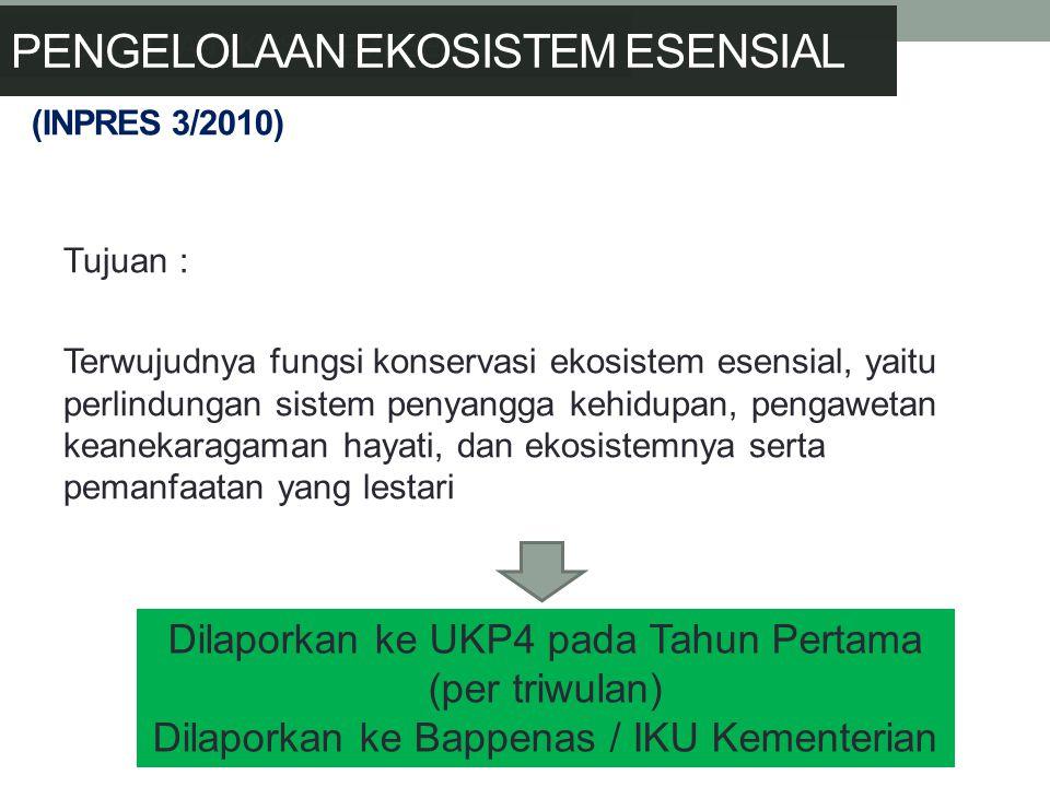 (INPRES 3/2010) Tujuan : Terwujudnya fungsi konservasi ekosistem esensial, yaitu perlindungan sistem penyangga kehidupan, pengawetan keanekaragaman hayati, dan ekosistemnya serta pemanfaatan yang lestari Dilaporkan ke UKP4 pada Tahun Pertama (per triwulan) Dilaporkan ke Bappenas / IKU Kementerian PENGELOLAAN EKOSISTEM ESENSIAL