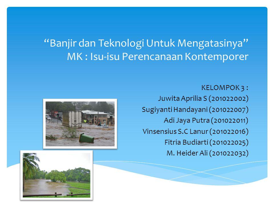 """""""Banjir dan Teknologi Untuk Mengatasinya"""" MK : Isu-isu Perencanaan Kontemporer KELOMPOK 3 : Juwita Aprilia S (201022002) Sugiyanti Handayani (20102200"""