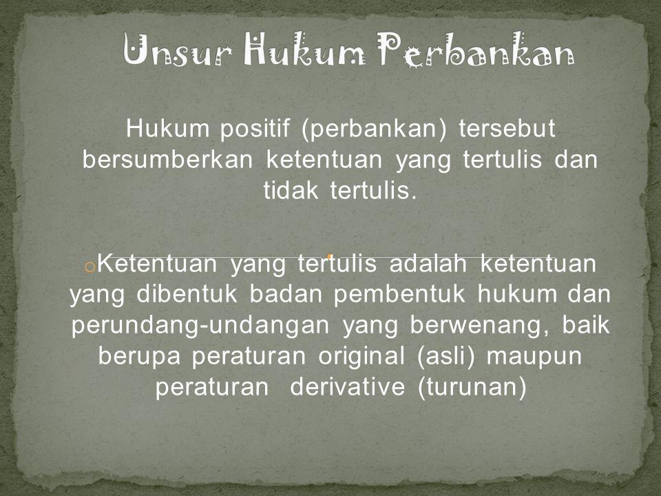 Hukum positif (perbankan) tersebut bersumberkan ketentuan yang tertulis dan tidak tertulis.