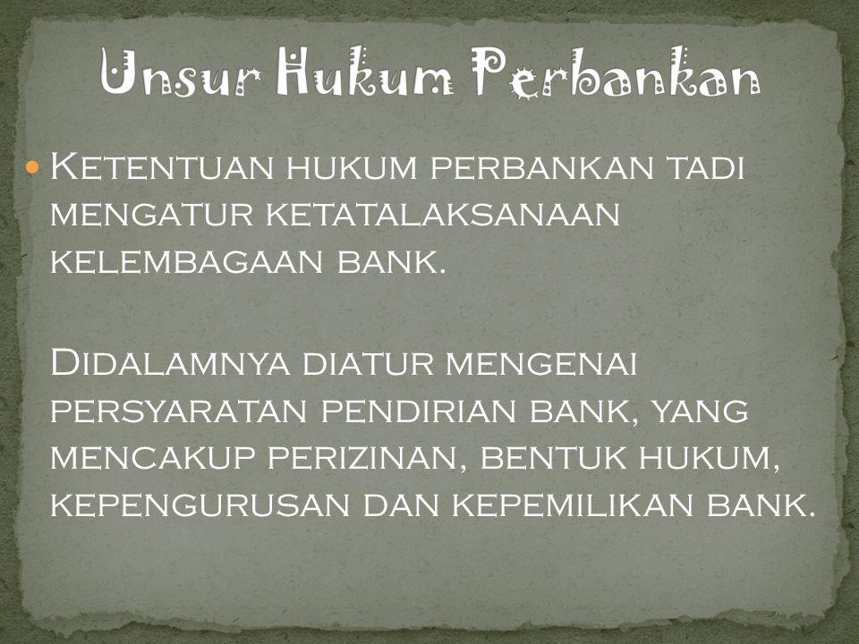 Ketentuan hukum perbankan tadi mengatur ketatalaksanaan kelembagaan bank.