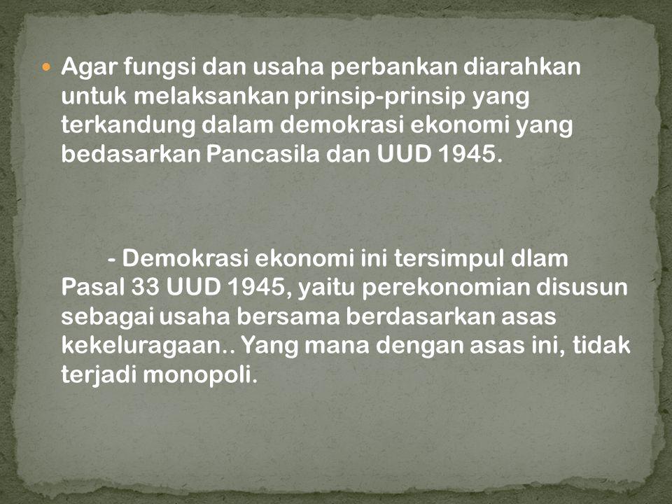 Agar fungsi dan usaha perbankan diarahkan untuk melaksankan prinsip-prinsip yang terkandung dalam demokrasi ekonomi yang bedasarkan Pancasila dan UUD 1945.