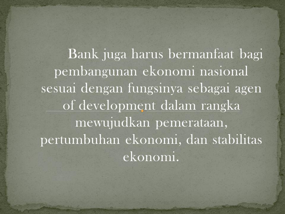 Bank juga harus bermanfaat bagi pembangunan ekonomi nasional sesuai dengan fungsinya sebagai agen of development dalam rangka mewujudkan pemerataan, pertumbuhan ekonomi, dan stabilitas ekonomi.