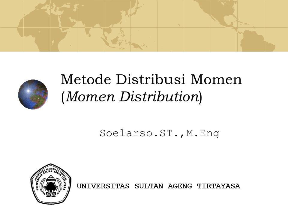 Metode Distribusi Momen ( Momen Distribution ) Soelarso.ST.,M.Eng UNIVERSITAS SULTAN AGENG TIRTAYASA