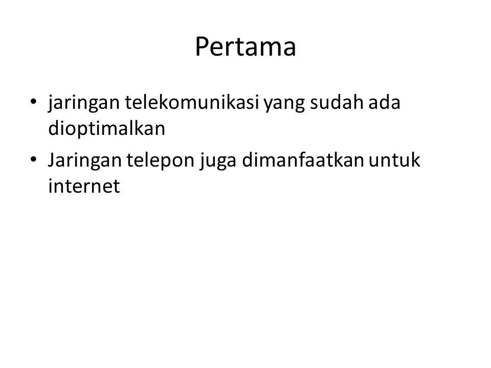 Pertama jaringan telekomunikasi yang sudah ada dioptimalkan Jaringan telepon juga dimanfaatkan untuk internet