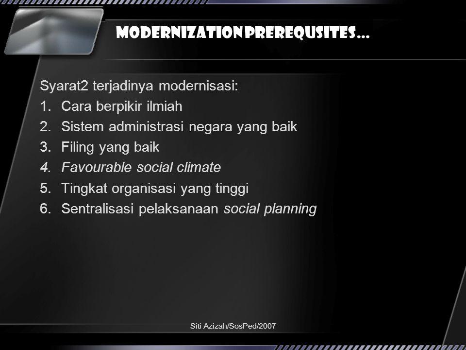 Siti Azizah/SosPed/2007 Modernization prerequsites… Syarat2 terjadinya modernisasi: 1.Cara berpikir ilmiah 2.Sistem administrasi negara yang baik 3.Filing yang baik 4.Favourable social climate 5.Tingkat organisasi yang tinggi 6.Sentralisasi pelaksanaan social planning