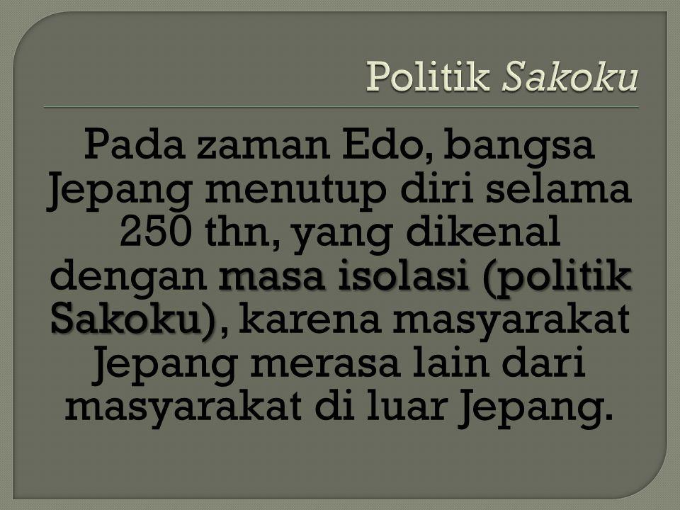 masa isolasi (politik Sakoku) Pada zaman Edo, bangsa Jepang menutup diri selama 250 thn, yang dikenal dengan masa isolasi (politik Sakoku), karena mas