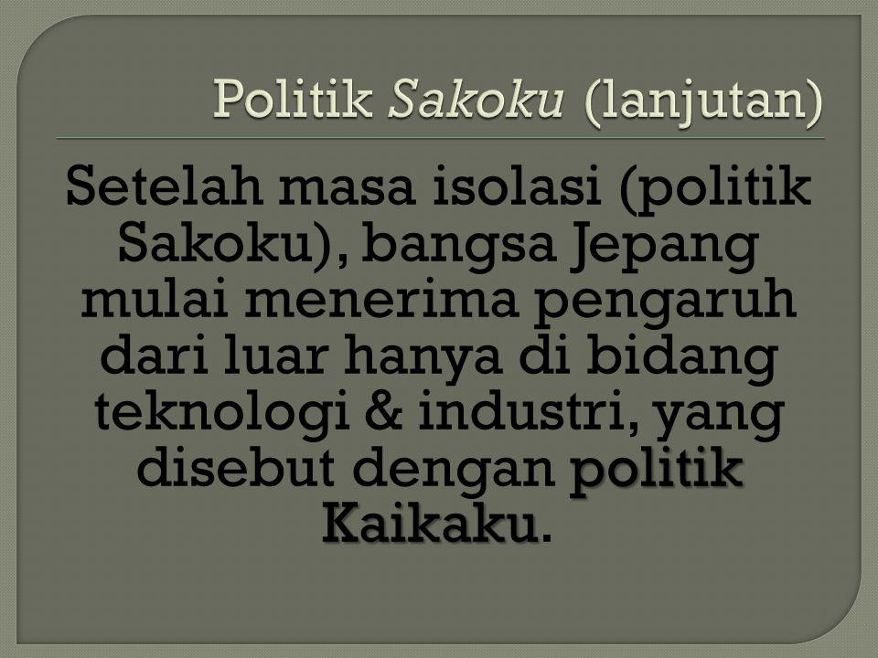 politik Kaikaku Setelah masa isolasi (politik Sakoku), bangsa Jepang mulai menerima pengaruh dari luar hanya di bidang teknologi & industri, yang dise