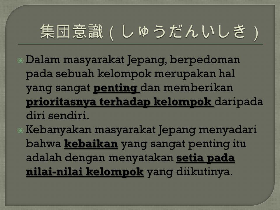 penting prioritasnya terhadap kelompok  Dalam masyarakat Jepang, berpedoman pada sebuah kelompok merupakan hal yang sangat penting dan memberikan pri