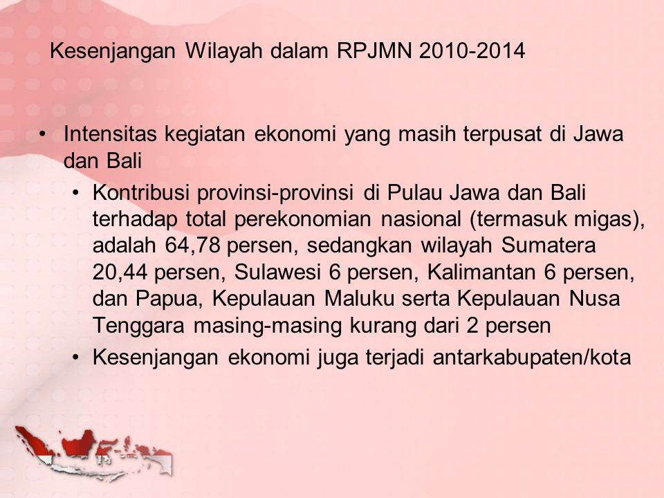 Kesenjangan Wilayah dalam RPJMN 2010-2014 Intensitas kegiatan ekonomi yang masih terpusat di Jawa dan Bali Kontribusi provinsi-provinsi di Pulau Jawa